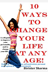 10 WAYS TO CHANGE YOUR LIFE AT ANY AGE!: A self-guide to improve your personality.....(Self help & self help books, motivational self help books, personal development, self improvement) Kindle Edition