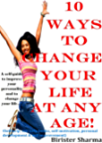 10 WAYS TO CHANGE YOUR LIFE AT ANY AGE!: A self-guide to improve your personality.....(Self help & self help books, motivational self help books, personal development, self improvement)
