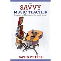 The Savvy Music Teacher: Blueprint for Maximizing Income & Impact