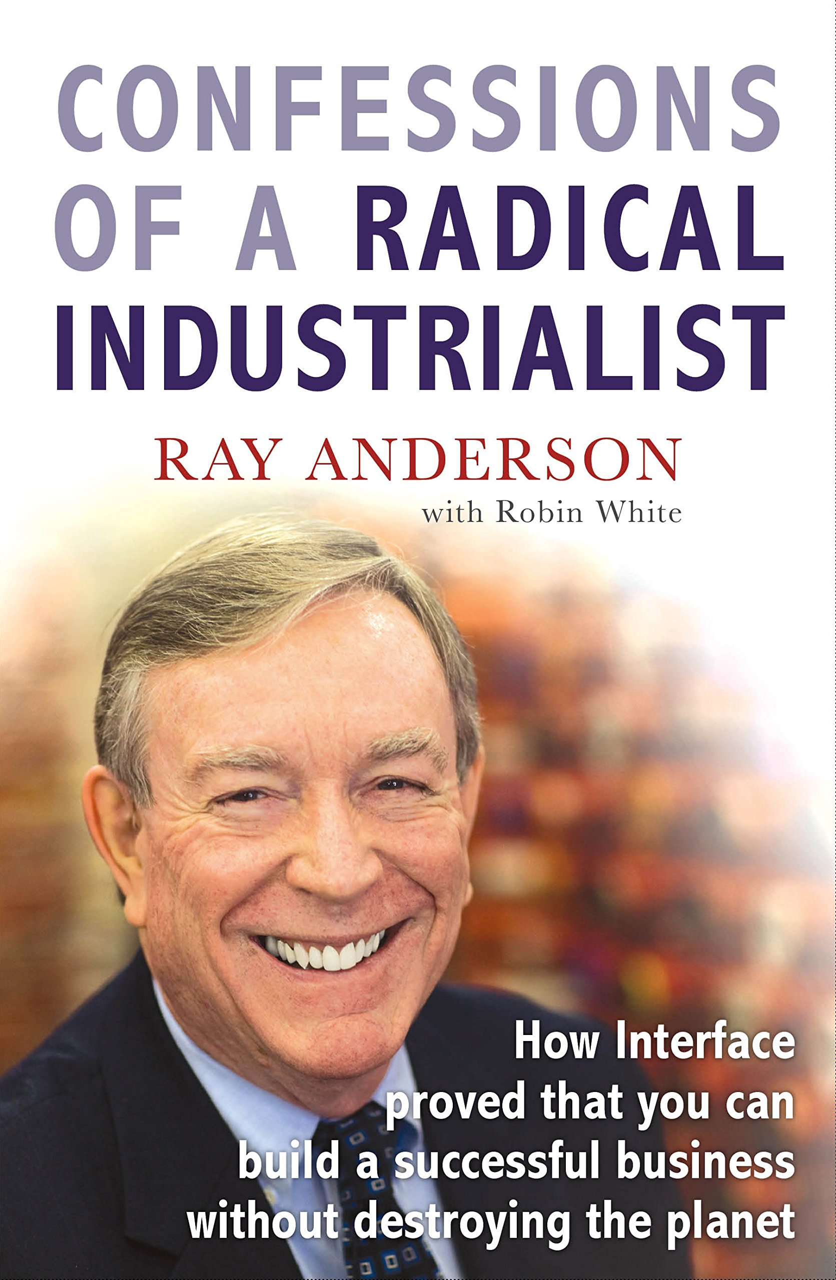 Read Online Confessions of a Radical Industrialist: How Interface Proved That You Can Build a Successful Business Without Destroying the Planet pdf