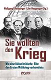 Sie wollten den Krieg: Wie eine kleine britische Elite den Ersten Weltkrieg vorbereitete