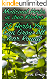 Medicinal Herbs in Your Kitchen: 20 Herbs You Can Grow All Year Round: (Growing Herbs, Kitchen Gardening)