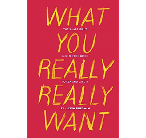 What You Really Really Want The Smart Girl S Shame Free Guide To Sex And Safety Kindle Edition By Friedman Jaclyn Politics Social Sciences Kindle Ebooks Amazon Com