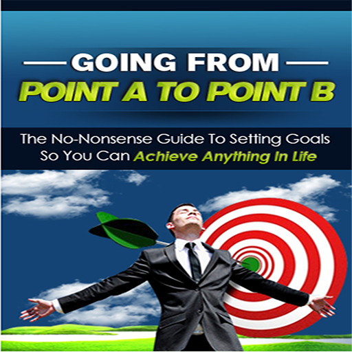 setting-goals-going-from-point-a-to-point-b-discover-the-secret-to-success-and-achieving-anything-in