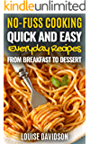 Quick and Easy Everyday Recipes From Breakfast to Dessert (No-Fuss Cooking Book 1)