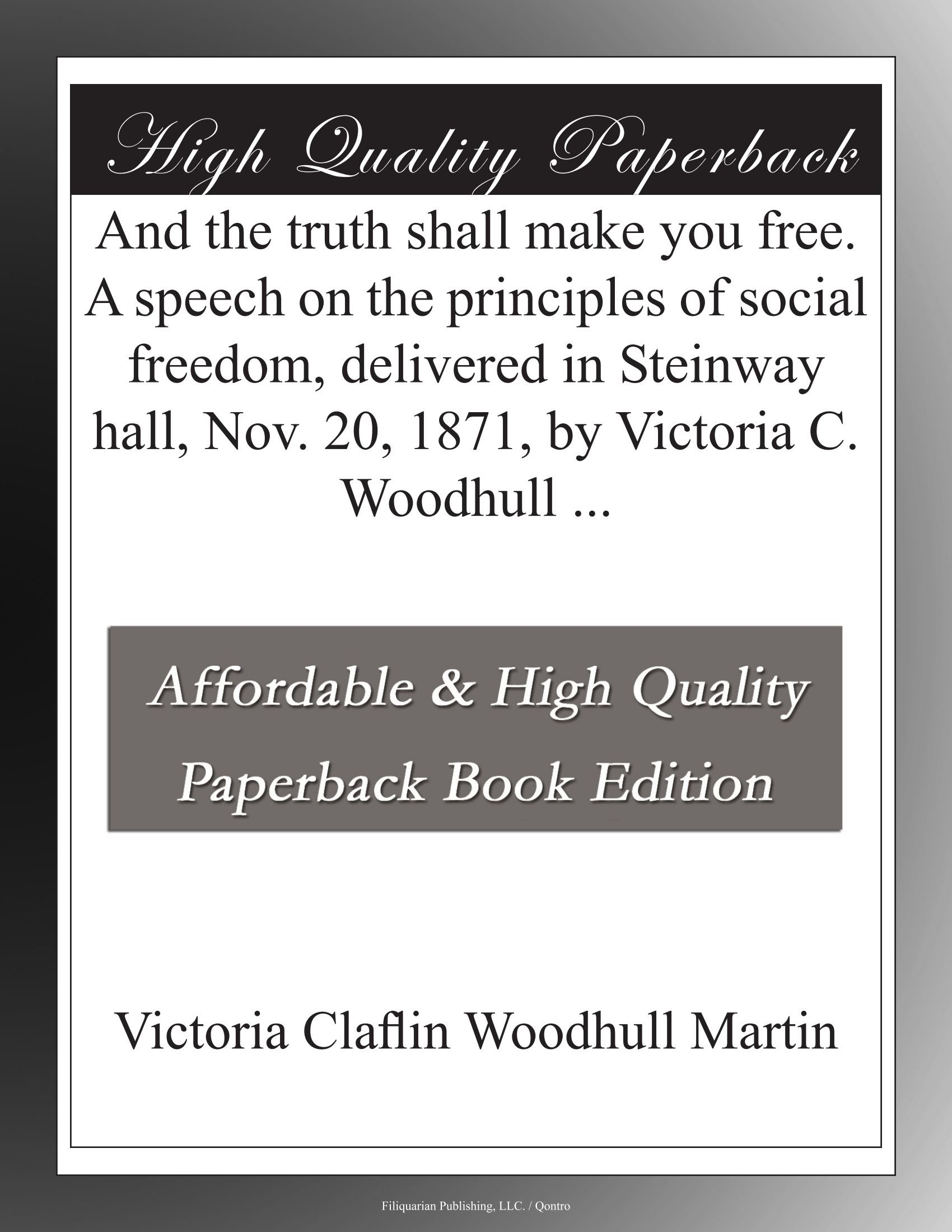 Read Online And the truth shall make you free. A speech on the principles of social freedom, delivered in Steinway hall, Nov. 20, 1871, by Victoria C. Woodhull ... ebook