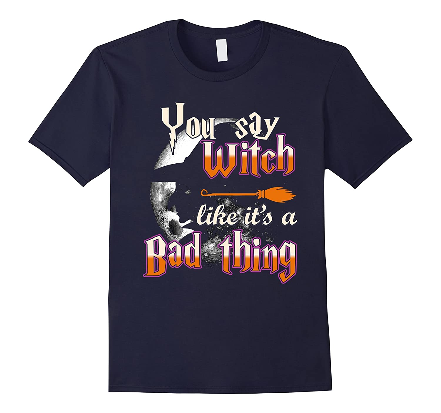 Halloween Shirts You Say Witch Like It's Bad Thing T-shirt-T-Shirt