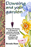 Dowsing and your garden: Working with dowsing in all aspects of gardening - planning, choosing and caring for your plants, houseplants and vegetable crop
