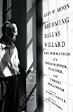 Becoming Dallas Willard: The Formation of a Philosopher, Teacher, and Christ Follower