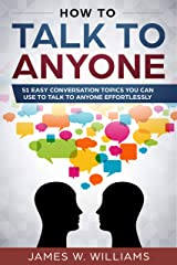 How To Talk To Anyone: 51 Easy Conversation Topics You Can Use to Talk to Anyone Effortlessly Kindle Edition