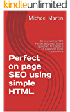 Perfect on page SEO using simple HTML: Do you want an SEO Perfect websites? Stupid question. This book is on page SEO made super simple