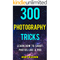 300 Photography Tricks: Learn How to Shoot Photos Like a Pro