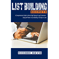 List Building Secrets: A Comprehensive Guide for harnessing the power of List Building to acquire loyal customers in 30…