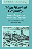 Urban Historical Geography: Recent Progress in Britain and Germany (Cambridge Studies in Historical Geography)