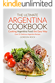 The Ultimate Argentina Cookbook - Cooking Argentina Food the Easy Way: Over 25 Delicious Argentina