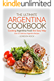 The Ultimate Argentina Cookbook - Cooking Argentina Food the Easy Way: Over 25 Delicious Argentina Recipes