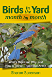 Birds in the Yard Month by Month: What's There and Why, and How to Attract Those That Aren't