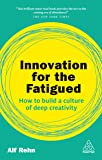 Innovation for the Fatigued: How to Build a Culture of Deep Creativity (Kogan Page Inspire)