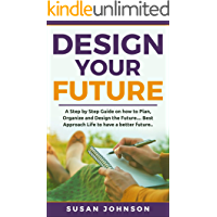 Design your Future: A Step by Step Guide on how to Plan, Organize and Design the Future.... Best Approach Life to have a Better Future..