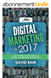Digital Marketing in 2017: 107 Experts Share Their Top Digital Marketing Tips for 2017 (English Edition)