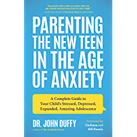 Parenting the New Teen in the Age of Anxiety: A Complete Guide to Your Child's Stressed, Depressed, Expanded, Amazing…