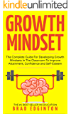 Growth Mindset: The Complete Guide For Developing Growth Mindsets In The Classroom To Improve Attainment, Confidence and Self-Esteem. (Growth, Mindset, ... Attainment, School, Success, Mentor)