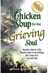 Chicken Soup for the Grieving Soul: Stories About Life, Death and Overcoming the Loss of a Loved One Kindle Edition