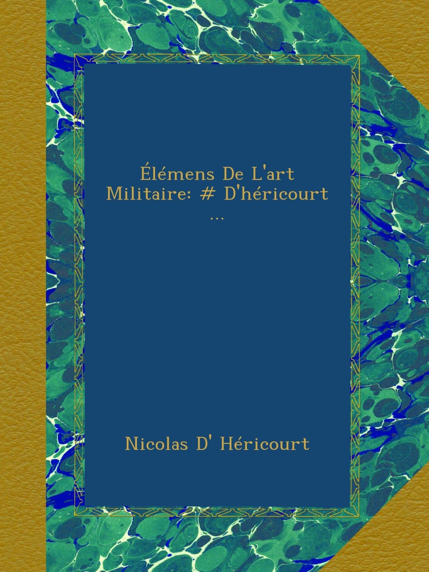 Download Élémens De L'art Militaire: # D'héricourt ... (French Edition) pdf epub