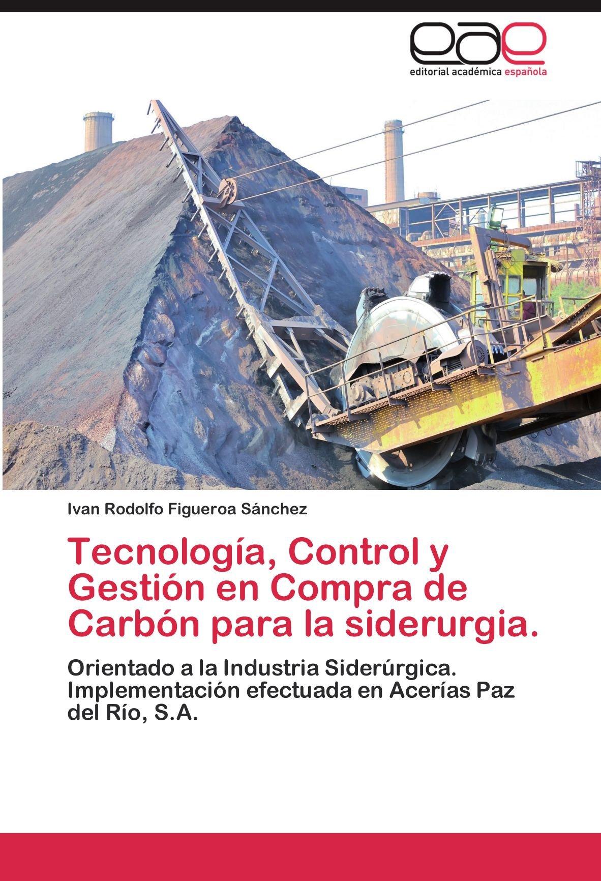 Tecnologia, Control y Gestion En Compra de Carbon Para La Siderurgia.: Amazon.es: Ivan Rodolfo Figueroa S. Nchez: Libros