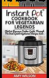 Instant Pot CookBook For Vegetarian Legends: Electric Pressure Cooker Guide Through The Best Vegetarian Recipes Ever (vegetarian, Instant pot slow cooker, ... lunch, dessert, dinner, snacks, SERIES 2)
