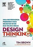 Design Thinking. Uma Metodologia Poderosa Para Decretar o Fim das Velhas Ideias
