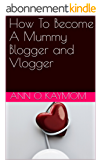 How To Become A Mummy Blogger and Vlogger (English Edition)