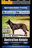 Australian Kelpie Training | Dog Training with the No BRAINER Dog TRAINER ~ We Make it THAT Easy!: How to EASILY TRAIN Your Australian Kelpie