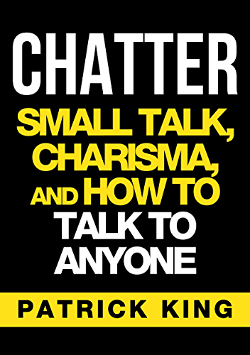CHATTER: Small Talk; Charisma; and How to Talk to Anyone (The People Skills; Communication Skills; and Social Skills You Need to Win Friends and Get Jobs)