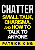 CHATTER: Small Talk, Charisma, and How to Talk to Anyone (The People Skills, Communication Skills, and Social Skills You Need to Win Friends and Get Jobs)