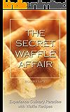 The Secret Waffle Affair: Experience Culinary Paradise with Waffle Recipes