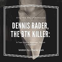 Stalked and Strangled: Dennis Rader, the BTK Killer: A True Story of Bondage, Torture, and Murder