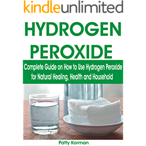 HYDROGEN PEROXIDE: Complete Guide on How to Use Hydrogen Peroxide for Natural Healing, Health & Household