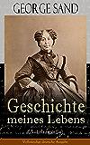 George Sand: Geschichte meines Lebens (Autobiografie) - Vollständige deutsche Ausgabe: George Sands leidenschaftlicher Kampf um ein Leben als Schriftstellerin