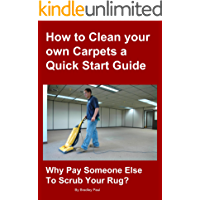 How to Clean your own Carpets a Quick Start Guide: Why Pay Someone Else To Scrub Your Rug? (Carpet Cleaning 101 Book 1)