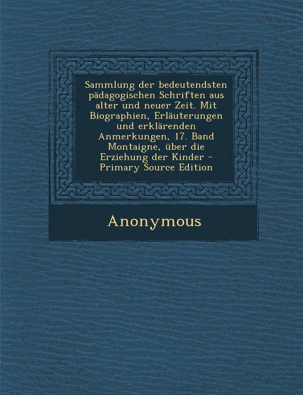 Sammlung Der Bedeutendsten Padagogischen Schriften Aus Alter Und Neuer Zeit. Mit Biographien, Erlauterungen Und Erklarenden Anmerkungen, 17. Band Mont (German Edition) ebook