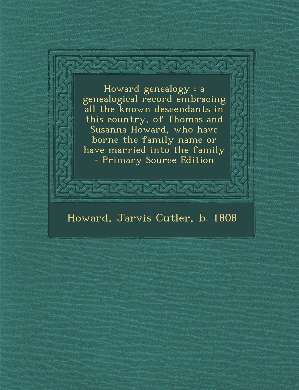 Howard Genealogy: A Genealogical Record Embracing All the Known Descendants in This Country, of Thomas and Susanna Howard, Who Have Born PDF