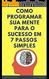 Como Programar Sua Mente Para o Sucesso Em 7 Passos Simples: (Imparavel.club)