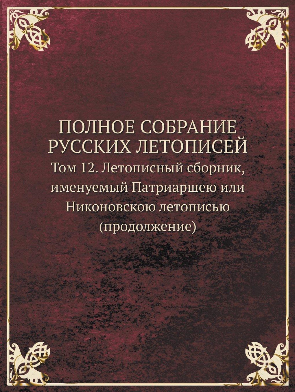 Download POLNOE SOBRANIE RUSSKIH LETOPISEJ Tom 12. Letopisnyj sbornik, imenuemyj Patriarsheyu ili Nikonovskoyu letopisyu (prodolzhenie) (Russian Edition) pdf epub