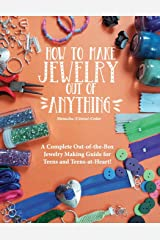 How to Make Jewelry Out of Anything: A Complete Out-of-the-Box Jewelry Making Guide for Teens and Teens-at-Heart! Paperback