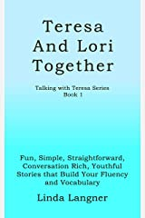 Teresa and Lori Together: Fun, Simple, Straightforward, Conversation Rich, Youthful Stories that Build Your Fluency and Vocabulary (Talking with Teresa Series Book 1) Kindle Edition