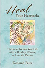 Heal Your Heartache: 5 Steps to Reclaim Your Life After a Breakup, Divorce, or Loss of a Partner Kindle Edition