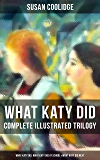 WHAT KATY DID - Complete Illustrated Trilogy: What Katy Did, What Katy Did at School & What Katy Did Next: The Humorous Adventures of a Spirited Young ... Four Siblings (Children's Classics Series)
