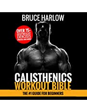 Calisthenics Workout Bible: The #1 Guide for Beginners: Over 75+ Bodyweight Exercises