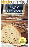 Easy Bread Recipes: Delicious Homemade Bread And Baking Recipes (Bread Baking Recipes Book 1)
